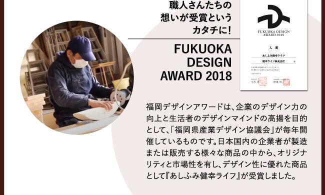 「職人さんたちの想いが受賞というカタチに! - FUKUOKA DESIGN AWARD 2018」 福岡デザインアワードは、企業のデザイン力の向上と生活者のデザインマインドの高揚を目的として、「福岡県産業デザイン協議会」が毎年開催しているものです。日本国内の企業者が製造または販売する様々な商品の中から、オリジナリティと市場性を有し、デザイン性に優れた商品として『あしふみ健幸ライフ』が受賞しました。
